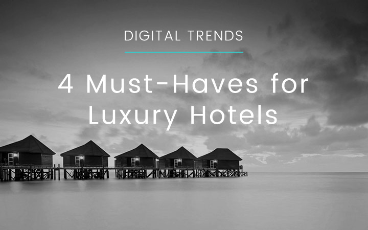The 4 Digital Musts For Luxury Hotels