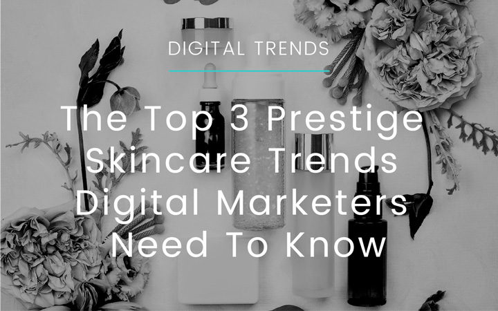 The Top 3 Prestige Skincare Trends Digital Marketers Need To Know