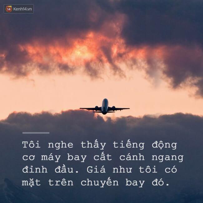 Đã không ít lần tôi nghe thấy tiếng động cơ máy bay cất cánh, tôi thấy nó bay ngang tầm mắt mình. Trong tôi bỗng trào lên một cảm xúc khó tả. Tôi muốn đi.