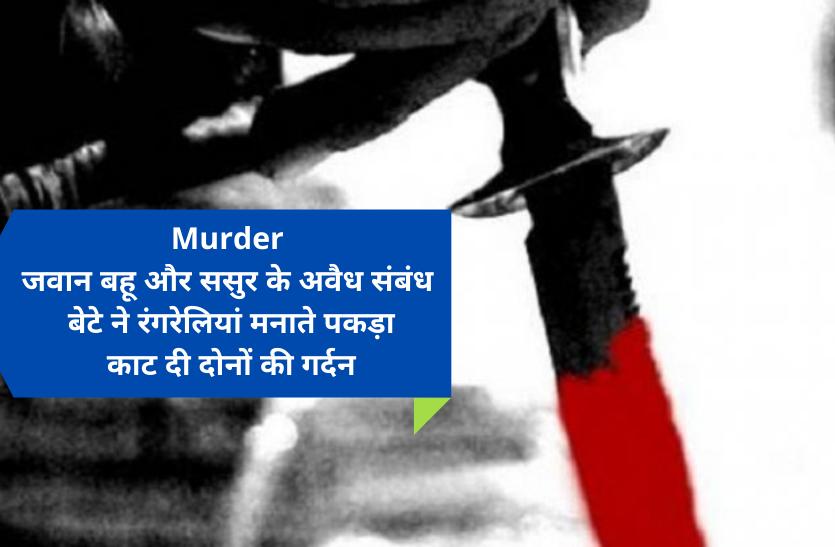 Murder: जवान बहू और ससुर के अवैध संबंध, बेटे ने रंगरेलियां मनाते पकड़ा, कुल्हाड़ी से काट दी दोनों की गर्दन