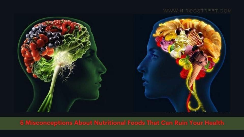 5 Misconceptions About Nutritional Foods That Can Ruin Your Health