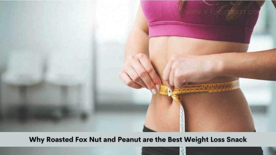 Why Roasted Fox Nut and Peanut are the Best Weight Loss Snack