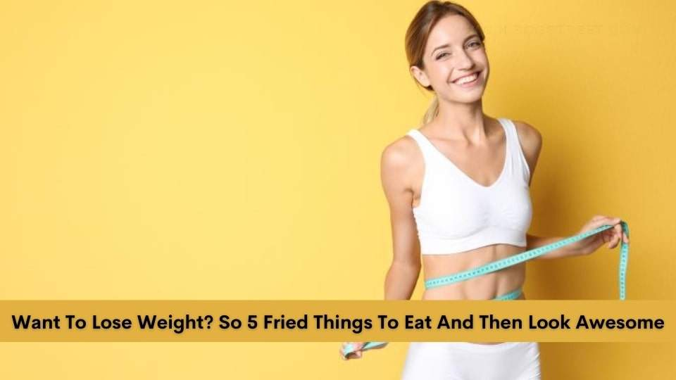 Want To Lose Weight? So 5 Fried Things To Eat And Then Look Awesome