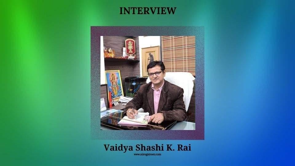 Interview with vaidya Shashi K. Rai