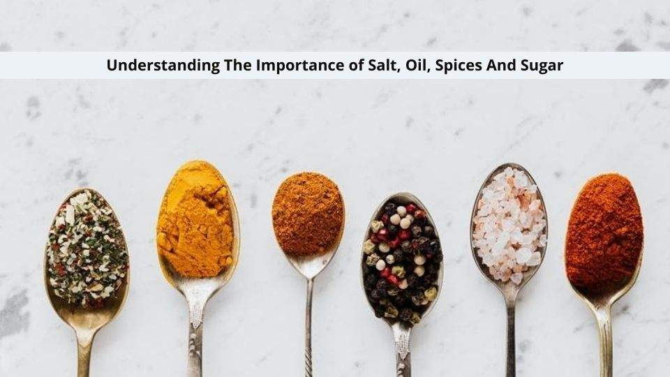 Importance of Salt, Oil, Spices And Sugar