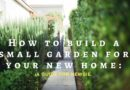 How to build a small garden for your new home: A guide for a newbie