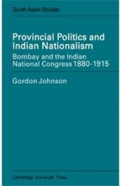 Provincial Politics & Indian Nationalism Bombay & the Indian National Congress 1880 - 1915 by Gordon Johnson on Textnook.com