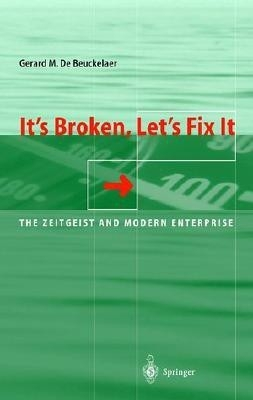It And#039;S Broken, Let And#039;S Fix It: The Zeitgeist And Modern Entreprise by Gerard M. De Beuckelaer on Textnook.com