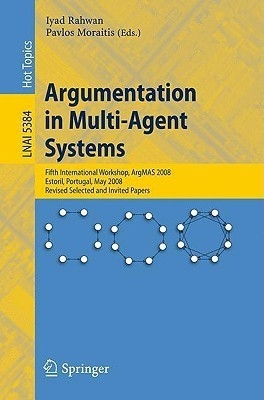 Argumentation In Multi-Agent Systems: Fifth International Workshop, Argmas 2008, Estoril, Portugal, May 12, 2008. Revised Selected And Invited Papers by Iyad RahwanPavlos Moraitis on Textnook.com