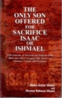 The Only Son Offered For Sacrifice Isaac Or Ishmael With Zamzam, Al-Marwah And Makkah In The Bible And A Brief Account of The History of Solomon's Temples And Jerusalem (English) 01 Edition by Abdus Sattar Ghauri on Textnook.com