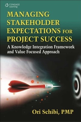 Managing Stakeholder Expectations For Project Success: A Knowledge Integration Framework And Value Focused Approach, 1/E by Ori Schibi on Textnook.com