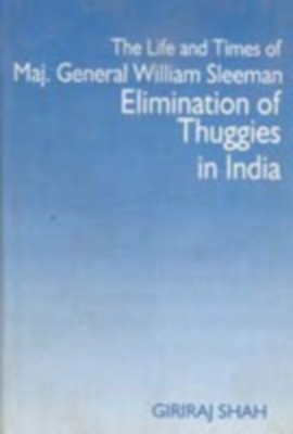 The Life And Times of Maj. General William Sleeman Elimination of Thuggies In India (English) 01 Edition by Giriraj Shah on Textnook.com