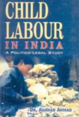 Child Labour In India: A Political Legal Study (English) 01 Edition by Ashhad Ahmed on Textnook.com