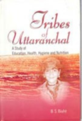 Tribes of Uttaranchal : A Study of Education Health Hygiene and Nutrition (English) 01 Edition by B. S. Bisht on Textnook.com