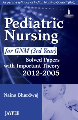 (Old)Pediatric Nursing For Gnm (3Rd Year) Solved Papers With Important Theory 2012-2005(Inc) by Bhardwaj Naina on Textnook.com