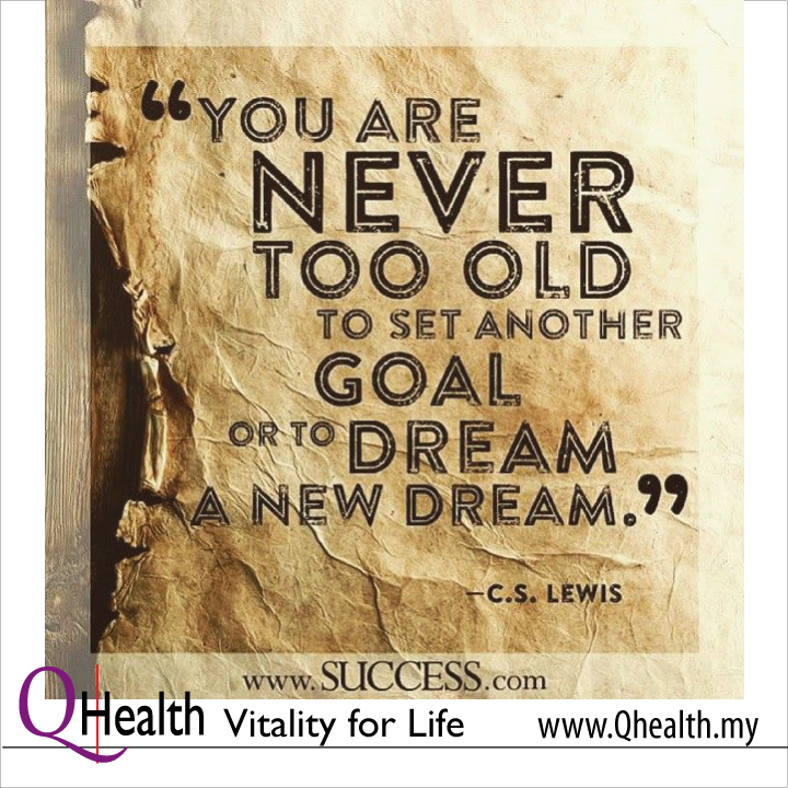 Never Too Old To Set Another Goal or To Dream A New Dream