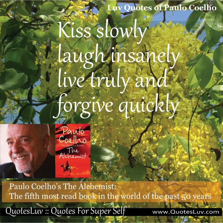 Paulo Coelho Quotes from QuotesLuv: Kiss Slowly Laugh Insanely Live Truly and Forgive Quickly.Image Size:720x720px