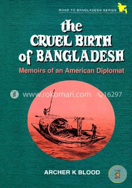 The Cruel Birth of Bangladesh - Memoirs of an American Diplomat