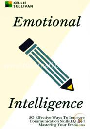 Emotional Intelligence: 50 Effective Ways to Improve Communication Skills, and Mastering Your Emotions
