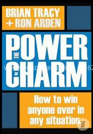 The Power of Charm : How to Win Anyone Over in Any Situation