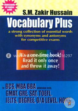 Vocabulary Plus : A Strong Collection of Essential words with synonyms and antonyms for Competitive Exams (BCS, MBA, BBA, GMAT, GRE, SAT, TOEFL, IELTS, Degree, O/A Level, Hons...)