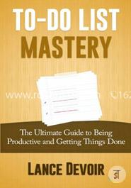 To-do List Mastery: The Ultimate Guide to Being Productive and Getting Things Done