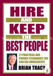 Hire and Keep the Best People: 21 Practical abd Proven Techniques You Can Use Immediately!