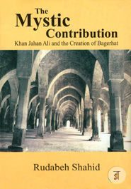 The Mystic Contribution (Khan Jahan Ali and the Creation of Bagerhat)