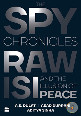 The Spy Chronicles: RAW, ISI and the Illusion of Peace