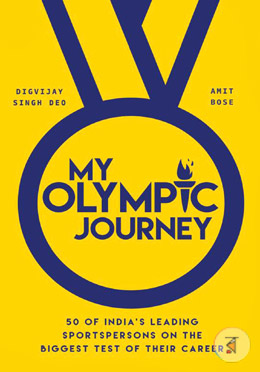 My olympic Journey (50 of India's Leading Sportspersons on the Biggest Test of Their Career)