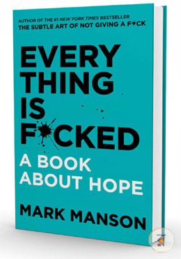 Everything Is F*cked : A Book About Hope (From the author of the international mega-bestseller The Subtle Art of Not Giving A F*ck comes a counter intuitive guide to the problems of hope)