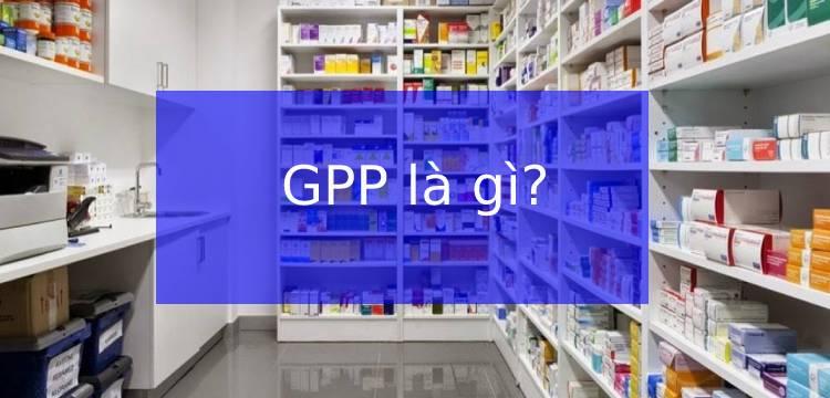 GPP là gì? Những tiêu chí đánh giá nhà thuốc đạt chuẩn GPP
