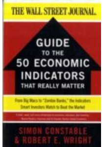 Guide to the 50 Economic Indicators That Really Matter : From Big Macs to Zombie Banks, the Indicators Smart Investors Watch to Beat the Market (The W ( by Constable, Simon/ Wright, Robert E. ) [9780062001382]