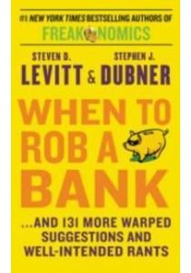 When to Rob a Bank  ( by Levitt, Steven D./ Dubner, Stephen J. ) [9780062451934]