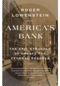 America's Bank : The Epic Struggle to Create the Federal Reserve [9780143109846]