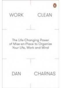 Work Clean: The Life-Changing Power of Mise-En-Place to Organize Your Life, Work and Mind ( by Charnas, Dan ) [9780241200339]