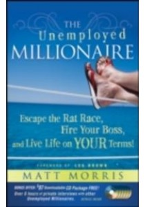 The Unemployed Millionaire : Escape the Rat Race, Fire Your Boss and Live Life on Your Terms! ( by Morris, Matt ) [9780470479810]