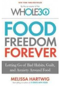 Food Freedom Forever : Letting Go of Bad Habits, Guilt, and Anxiety around Food [9780544838291]