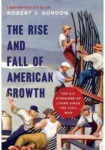 The Rise and Fall of American Growth : The U.S. Standard of Living since the Civil War (The Princeton Economic History of the Western World) ( by Gordon, Robert J. ) [9780691147727]