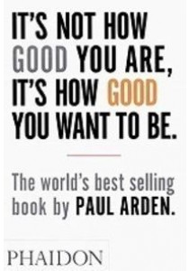 It's Not How Good You Are, It's How Good You Want to Be ( by Arden, Paul ) [9780714843377]