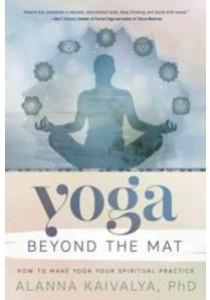 Yoga Beyond the Mat : How to Make Yoga Your Spiritual Practice [9780738747644]