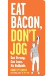 Eat Bacon, Don't Jog : Get Strong. Get Lean. No Bullshit. [9780761180548]