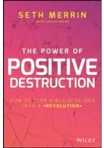 The Power of Positive Destruction : How to Turn a Business Idea into a Revolution [9781119196426]