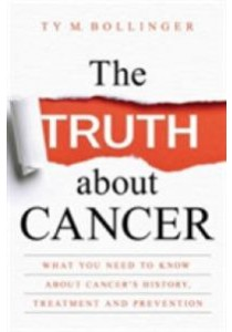 The Truth about Cancer : What You Need to Know about Cancer's History, Treatment, and Prevention ( by Bollinger, Ty M. ) [9781401952235]