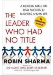 The Leader Who Had No Title : A Modern Fable on Real Success in Business and in Life ( by Sharma, Robin ) [9781439109137]
