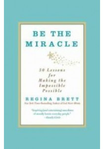 Be the Miracle : 50 Lessons for Making the Impossible Possible ( by Brett, Regina ) [9781455500321]