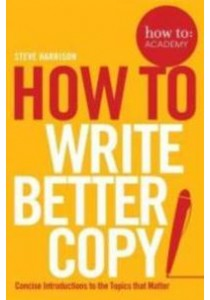 How to: Write Better Copy : Advice on Getting People to Notice Your Copy [9781509814572]