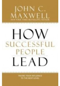 How Successful People Lead : Taking Your Influence to the Next Level ( by Maxwell, John C. ) [9781599953625]