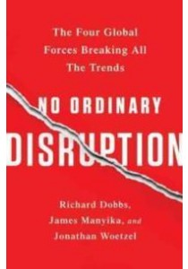 No Ordinary Disruption : The Four Global Forces Breaking All the Trends (Reprint) ( by Dobbs, Richard/ Manyika, James/ Woetzel, Jonathan ) [9781610397353]