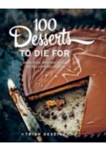 100 Desserts to Die for : Quick, Easy, Delicious Recipes for the Ultimate Classics [9781743366943]